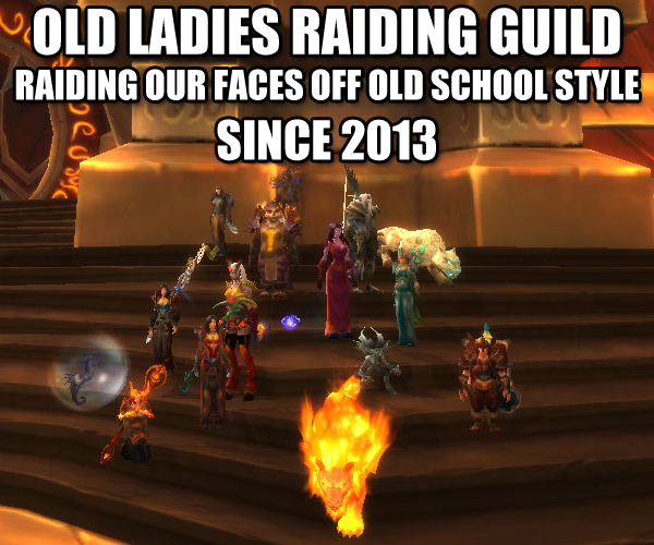 Old Ladies Raiding Guild Don't be fooled by the name, gentlemen, we're open to all!